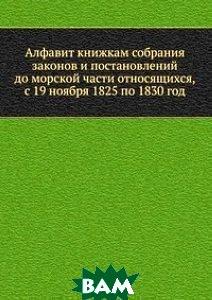 Купить Алфавит книжкам собрания законов и постановлений до морской части относящихся, с 19 ноября 1825 по 1830 год, Книга по Требованию, 978-5-458-16951-6