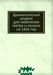 Купить Драматический альбом для любителей театра и музыки на 1826 год, Книга по Требованию, 978-5-458-08313-3
