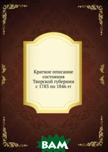 Краткое описание состояния Тверской губернии с 1783 по 1846 гг.