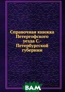 Купить Справочная книжка Петергофского уезда С.-Петербургской губернии, Книга по Требованию, 978-5-458-17052-9