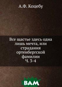 Купить Все щастье здесь одна лишь мечта, или страдания ортенбергской фамилии. Ч. 3-4, Книга по Требованию, А.Ф. Коцебу, 978-5-458-17070-3