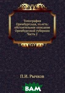 Купить Топография Оренбургская, то есть: обстоятельное описание Оренбургской губернии. Часть 2, Книга по Требованию, П.И. Рычков, 978-5-458-17096-3