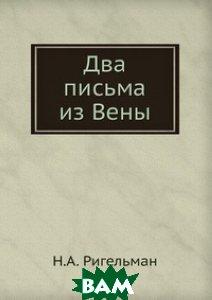 Купить Два письма из Вены, Книга по Требованию, Н.А. Ригельман, 978-5-458-11281-9
