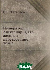 Купить Император Александр II, его жизнь и царствование. Том 2, Книга по Требованию, С.С. Татищев, 978-5-458-11294-9