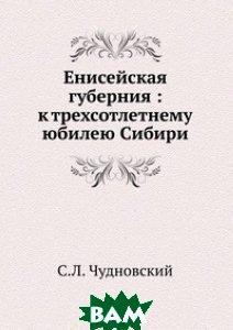 Енисейская губерния : к трехсотлетнему юбилею Сибири