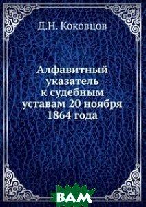 Купить Алфавитный указатель к судебным уставам 20 ноября 1864 года, Книга по Требованию, Д.Н. Коковцов, 978-5-458-11350-2