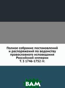 Купить Полное собрание постановлений и распоряжений по ведомству православного исповедания Российской империи. Т. 3 1746-1752 гг., Книга по Требованию, 978-5-458-11386-1