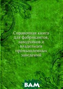 Купить Справочная книга для фабрикантов, заводчиков и владельцев промышленных заведений, Книга по Требованию, В. П. Алексеевский, 978-5-458-17238-7