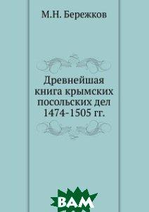 Купить Древнейшая книга крымских посольских дел. 1474-1505 гг., Книга по Требованию, М.Н. Бережков, 978-5-458-11488-2