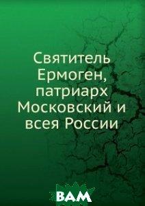 Купить Святитель Ермоген, патриарх Московский и всея России, Книга по Требованию, 978-5-458-11506-3