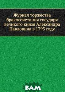 Купить Журнал торжества бракосочетания государя великого князя Александра Павловича в 1793 году, Книга по Требованию, 978-5-458-11516-2