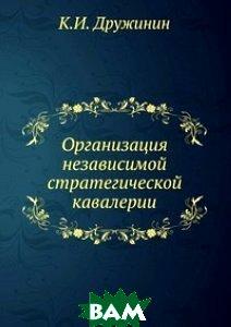 Купить Организация независимой стратегической кавалерии, Книга по Требованию, К.И. Дружинин, 978-5-458-11573-5