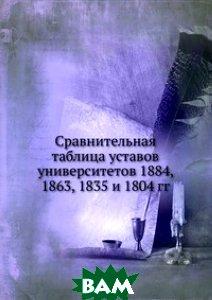 Купить Сравнительная таблица уставов университетов 1884, 1863, 1835 и 1804 гг., Книга по Требованию, 978-5-458-11580-3