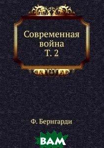 Купить Современная война. Т. 2, Книга по Требованию, Ф. Бернгарди, 978-5-458-11616-9