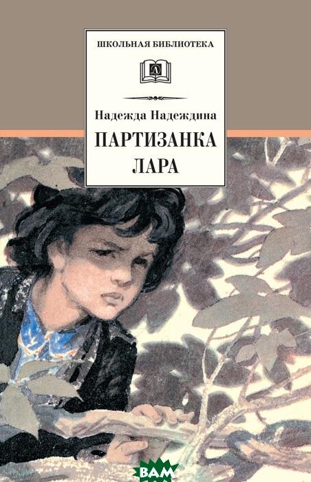 Купить Партизанка Лара, ДЕТСКАЯ ЛИТЕРАТУРА, Надеждина Надежда, 978-5-08-005820-2