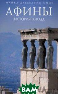 Купить Афины. История города, ЭКСМО, Майкл Ллевеллин Смит, 978-5-699-31209-2