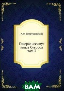 Генералиссимус князь Суворов. том 3, ЁЁ Медиа, А.Ф. Петрушевский, 978-5-458-23034-6  - купить со скидкой
