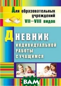 Дневник индивидуальной работы с учащимся. Для образовательных учреждений VII-VIII видов