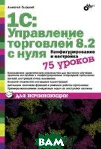 Купить 1С: Управление торговлей 8.2 с нуля. Конфигурирование и настройка. 75 уроков для начинающих, BHV, Гладкий А.А., 978-5-9775-0689-2