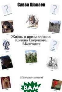 Купить Жизнь и приключения Коляна Сверчкова вКонтакте, Букстрим, Шанаев Савва, 978-5-499-00088-5