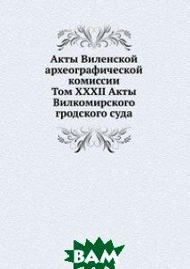 Акты Виленской археографической комиссии. Том XXXII Акты Вилкомирского гродского суда