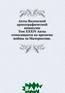 Акты Виленской археографической комиссии. Том XXXIV Акты относящиеся ко времени войны за Малороссию.