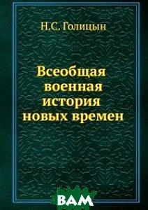 Купить Всеобщая военная история новых времен. Часть 3 Войны второй половины XVIII века в Западной Европе, Книга по Требованию, Н.С. Голицын, 978-5-458-04800-2