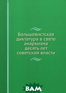 Купить Большевистская диктатура в свете анархизма. десять лет советской власти, Книга по Требованию, 978-5-8795-8835-4