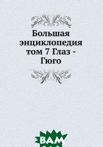 Купить Большая энциклопедия. том 7 Глаз - Гюго, Книга по Требованию, С. Южаков, 978-5-8795-8832-3