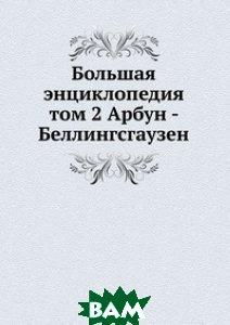 Большая энциклопедия. том 2 Арбун - Беллингсгаузен