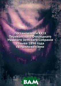 Постановления XXIX Перекопского очередного уездного земского собрания созыва 1894 года. с приложениями