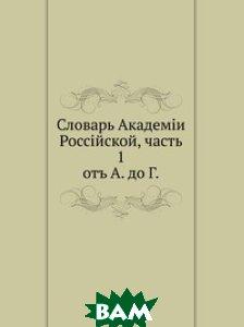 Словарь Академии Российской, ч. 1. от А. до Г.