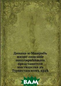 Дивана-и-Машрабъ. жизне-описанiе популярн?йшаго представителя мистицизма въ Туркестанскомъ кра?