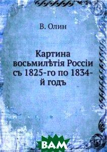 Купить Картина восьмилетия России. с 1825-го по 1834-й год, Книга по Требованию, В. Олин, 978-5-458-13284-8