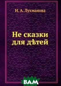 Купить Не сказки. для д?тей, Книга по Требованию, Н. А. Лухманова, 978-5-458-10456-2