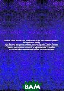 Купить Поб?ды князя Италiйскаго, графа Александра Васильевича Суворова-Рымникскаго, часть 6. или Жизнь и военныя его д?янiя противъ Пруссiи, Турцiи, Польши и Францiи, съ прiобщенiемъ анекдотовъ, изображающи, Книга по Требованию, 978-5-458-10528-6