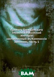 Купить Проект Гражданскаго Уложения Российской Империи. составленный в Комиссии Законов, ч. 1, Книга по Требованию, 978-5-458-13397-5