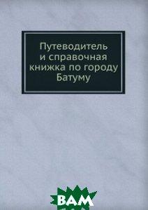 Купить Путеводитель и справочная книжка по городу Батуму, Книга по Требованию, 978-5-458-13406-4