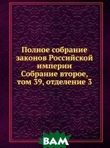 Купить Полное собрание законов Российской империи. Собрание второе, том 39, отделение 3, Книга по Требованию, 978-5-458-13444-6