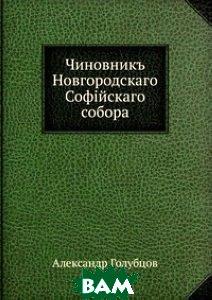 Купить Чиновник Новгородского Софийского собора, Книга по Требованию, Александр Голубцов, 978-5-458-13607-5