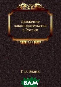 Купить Движение законодательства в России, Книга по Требованию, Г. Б. Бланк, 978-5-458-13617-4