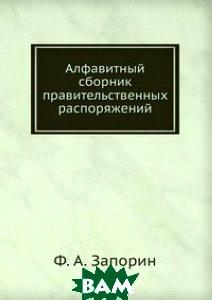 Купить Алфавитный сборник правительственных распоряжений, Книга по Требованию, Ф. А. Запорин, 978-5-458-13644-0