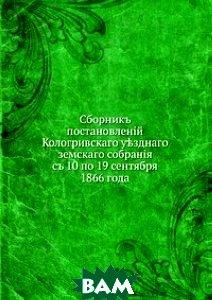 Сборник постановлений Кологривского уездного земского собрания. с 10 по 19 сентября 1866 года