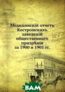 Купить Медицинский отчет Костромских заведений общественного призрения. за 1900 и 1901 гг., Книга по Требованию, 978-5-458-13852-9