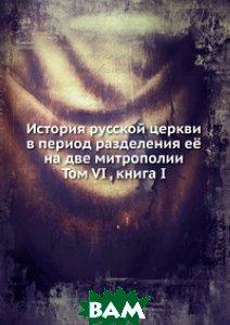 Купить История русской церкви в период разделения её на две митрополии. Том VI, книга I, Книга по Требованию, 978-5-458-08297-6