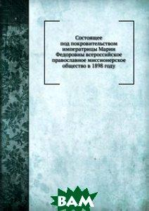 Купить Состоящее под покровительством императрицы Марии Федоровны всероссийское православное миссионерское общество в 1898 году, Книга по Требованию, 978-5-458-08426-0