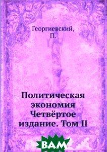 Купить Политическая экономия. Четвёртое издание. Том II, Книга по Требованию, Георгиевский, 978-5-458-08579-3