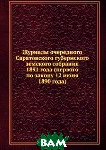 Журналы очередного Саратовского губернского земского собрания. 1891 года (первого по закону 12 июня 1890 года)