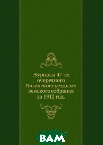 Журналы 47-го очередного Ливенского уездного земского собрания. за 1912 год.