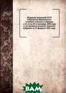 Журналы заседаний XXVI очередного Щигровского уездного земского собрания. с 24-го по 29-е сентября 1890 года и экстренного уездного земского собрания за 21 февраля 1891 года.